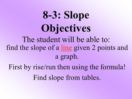 8-3: Slope Objectives The student will be able to: find the slope of a line given 2 points and a graph. First by rise/run then using the formula! Find.