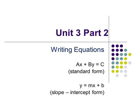 Unit 3 Part 2 Writing Equations Ax + By = C (standard form) y = mx + b (slope – intercept form)