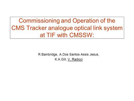 Commissioning and Operation of the CMS Tracker analogue optical link system at TIF with CMSSW: R.Bainbridge, A.Dos Santos Assis Jesus, K.A.Gill, V. Radicci.