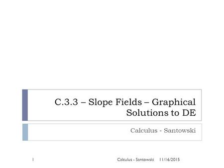 C.3.3 – Slope Fields – Graphical Solutions to DE Calculus - Santowski 11/16/20151Calculus - Santowski.