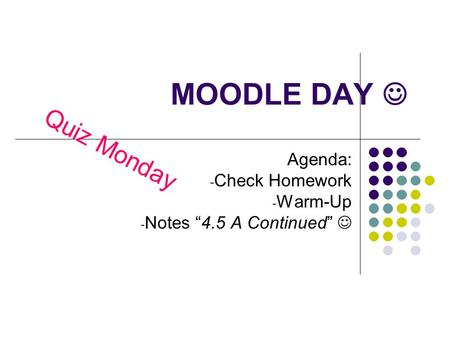 "MOODLE DAY Agenda: - Check Homework - Warm-Up - Notes ""4.5 A Continued"" Quiz Monday."