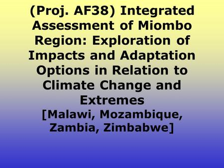 (Proj. AF38) Integrated Assessment of Miombo Region: Exploration of Impacts and Adaptation Options in Relation to Climate Change and Extremes [Malawi,