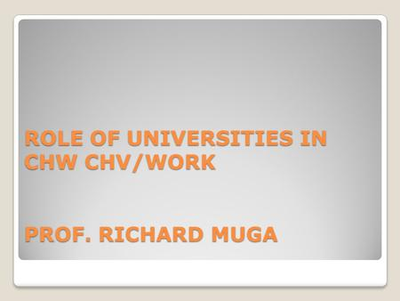 ROLE OF UNIVERSITIES IN CHW CHV/WORK PROF. RICHARD MUGA.