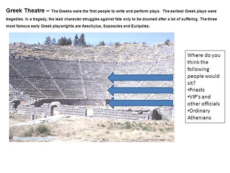 Greek Theatre – The Greeks were the first people to write and perform plays. The earliest Greek plays were tragedies. In a tragedy, the lead character.