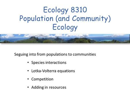 Ecology 8310 Population (and Community) Ecology Seguing into from populations to communities Species interactions Lotka-Volterra equations Competition.
