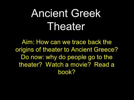 Ancient Greek Theater Aim: How can we trace back the origins of theater to Ancient Greece? Do now: why do people go to the theater? Watch a movie? Read.