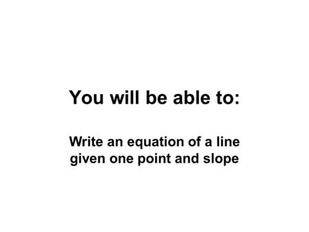 You will be able to: Write an equation of a line given one point and slope.