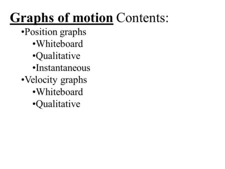 Graphs of motion Contents: Position graphs Whiteboard Qualitative Instantaneous Velocity graphs Whiteboard Qualitative.