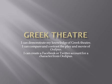 I can demonstrate my knowledge of Greek theatre. I can compare and contrast the play and movie of Oedipus. I can create a Facebook or Twitter account for.