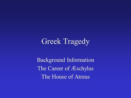 Greek Tragedy Background Information The Career of Æschylus The House of Atreus.