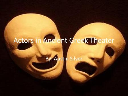 Actors in Ancient Greek Theater By: Austin Silver.