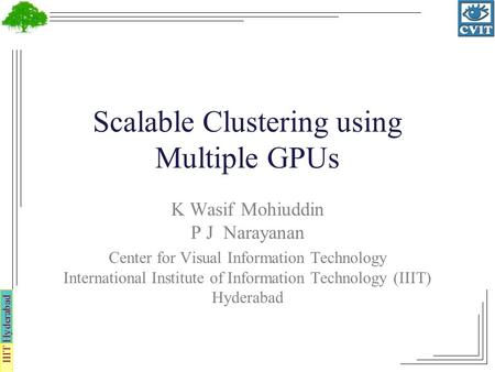IIIT Hyderabad Scalable Clustering using Multiple GPUs K Wasif Mohiuddin P J Narayanan Center for Visual Information Technology International Institute.