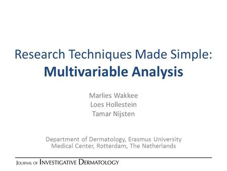 Research Techniques Made Simple: Multivariable Analysis Marlies Wakkee Loes Hollestein Tamar Nijsten Department of Dermatology, Erasmus University Medical.