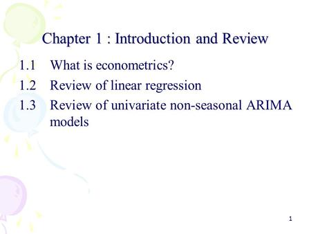 1 Chapter 1 : Introduction and Review 1.1What is econometrics? 1.2Review of linear regression 1.3Review of univariate non-seasonal ARIMA models.