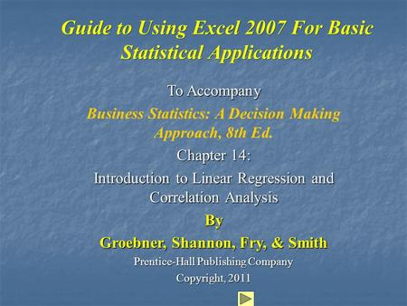 Guide to Using Excel 2007 For Basic Statistical Applications To Accompany Business Statistics: A Decision Making Approach, 8th Ed. Chapter 14: Introduction.