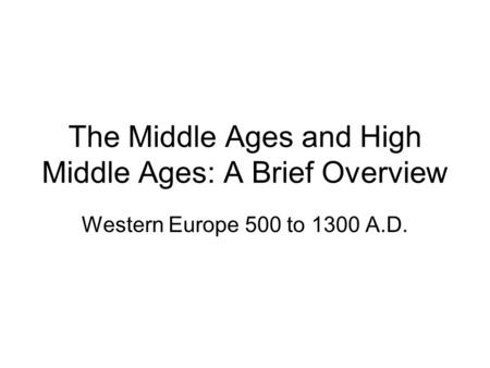 The Middle Ages and High Middle Ages: A Brief Overview Western Europe 500 to 1300 A.D.