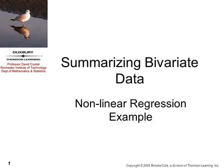 1 Copyright © 2005 Brooks/Cole, a division of Thomson Learning, Inc. Summarizing Bivariate Data Non-linear Regression Example.