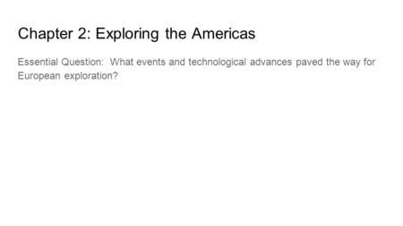 Chapter 2: Exploring the Americas Essential Question: What events and technological advances paved the way for European exploration?
