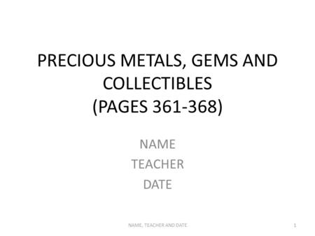 PRECIOUS METALS, GEMS AND COLLECTIBLES (PAGES 361-368) NAME TEACHER DATE NAME, TEACHER AND DATE1.
