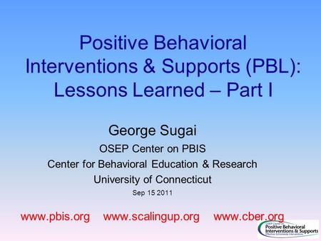 Positive Behavioral Interventions & Supports (PBL): Lessons Learned – Part I George Sugai OSEP Center on PBIS Center for Behavioral Education & Research.