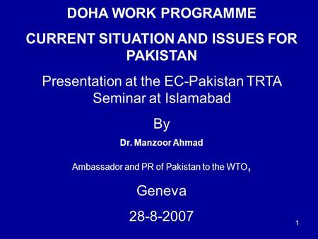 1 DOHA WORK PROGRAMME CURRENT SITUATION AND ISSUES FOR PAKISTAN Presentation at the EC-Pakistan TRTA Seminar at Islamabad By Dr. Manzoor Ahmad Ambassador.