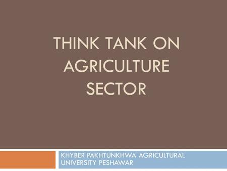 THINK TANK ON AGRICULTURE SECTOR KHYBER PAKHTUNKHWA AGRICULTURAL UNIVERSITY PESHAWAR.