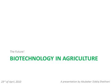 BIOTECHNOLOGY IN AGRICULTURE The Future! 23 rd of April, 2010 A presentation by Abubaker Siddiq Shekhani.