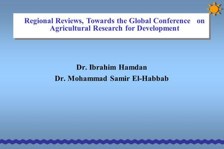 Dr. Ibrahim Hamdan Dr. Mohammad Samir El-Habbab Regional Reviews, Towards the Global Conference on Agricultural Research for Development.