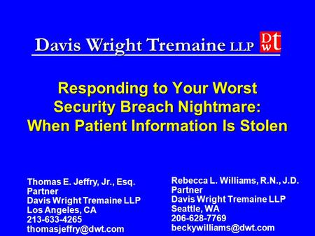 Davis Wright Tremaine LLP Responding to Your Worst Security Breach Nightmare: When Patient Information Is Stolen Rebecca L. Williams, R.N., J.D. Partner.