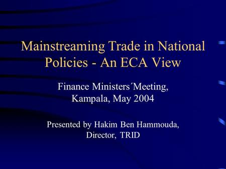 Mainstreaming Trade in National Policies - An ECA View Finance Ministers´Meeting, Kampala, May 2004 Presented by Hakim Ben Hammouda, Director, TRID.