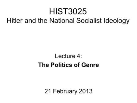 HIST3025 Hitler and the National Socialist Ideology Lecture 4: The Politics of Genre 21 February 2013.