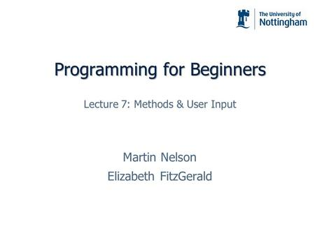 Programming for Beginners Martin Nelson Elizabeth FitzGerald Lecture 7: Methods & User Input.