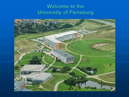 Welcome to the University of Flensburg. Founded in 1946 as Teacher Training College University status since 1994 Research and teaching programs in the.