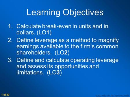 1 of 29 ©2012 McGraw-Hill Ryerson Limited Learning Objectives 1.Calculate break-even in units and in dollars. (LO1) 2.Define leverage as a method to magnify.