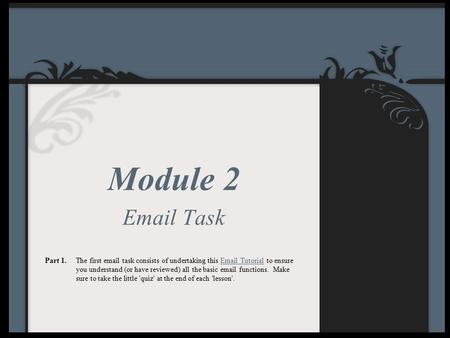 Module 2 Email Task Part 1.The first email task consists of undertaking this Email Tutorial to ensure you understand (or have reviewed) all the basic email.
