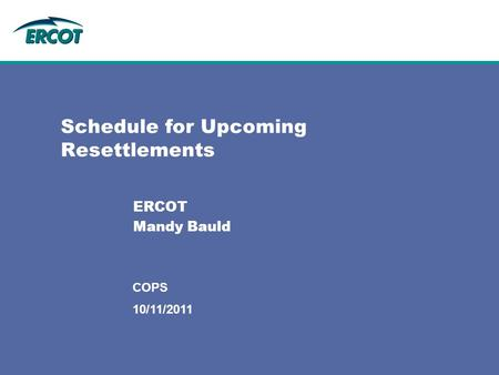 10/11/2011 COPS Schedule for Upcoming Resettlements ERCOT Mandy Bauld.