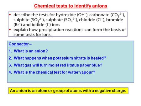 Chemical tests to identify anions Connector – 1.What is an anion? 2.What happens when potassium nitrate is heated? 3.What gas will turn moist red litmus.