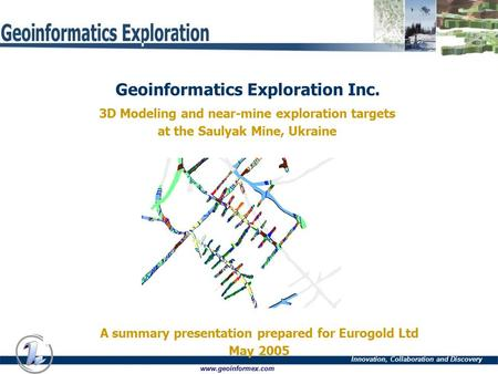 Innovation, Collaboration and Discovery www.geoinformex.com Geoinformatics Exploration Inc. 3D Modeling and near-mine exploration targets at the Saulyak.