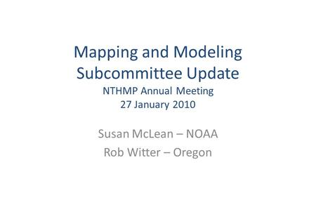 Mapping and Modeling Subcommittee Update NTHMP Annual Meeting 27 January 2010 Susan McLean – NOAA Rob Witter – Oregon.