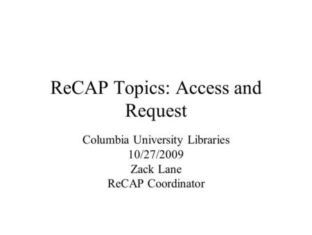 ReCAP Topics: Access and Request Columbia University Libraries 10/27/2009 Zack Lane ReCAP Coordinator.