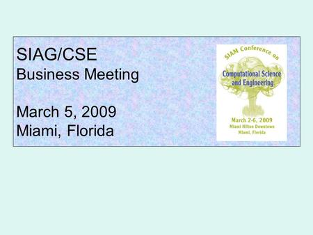 SIAG/CSE Business Meeting March 5, 2009 Miami, Florida.