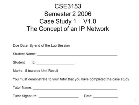 1 CSE3153 Semester 2 2006 Case Study 1 V1.0 The Concept of an IP Network Due Date: By end of the Lab Session Student Name: __________________________________________.