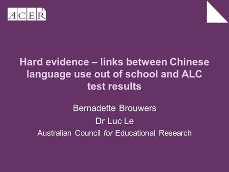 Hard evidence – links between Chinese language use out of school and ALC test results Bernadette Brouwers Dr Luc Le Australian Council for Educational.