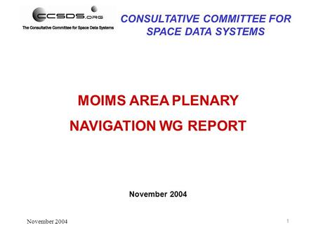 November 2004 1 MOIMS AREA PLENARY NAVIGATION WG REPORT November 2004 CONSULTATIVE COMMITTEE FOR SPACE DATA SYSTEMS.