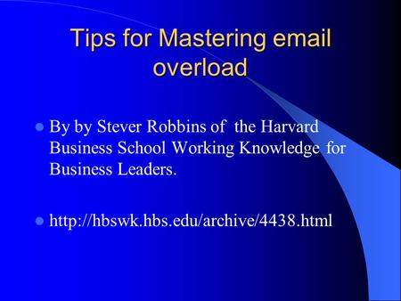 Tips for Mastering  overload By by Stever Robbins of the Harvard Business School Working Knowledge for Business Leaders.