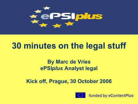 30 minutes on the legal stuff By Marc de Vries ePSIplus Analyst legal Kick off, Prague, 30 October 2006 funded by eContentPlus.