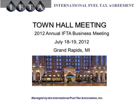 Managed by the International Fuel Tax Association, Inc. TOWN HALL MEETING 2012 Annual IFTA Business Meeting July 18-19, 2012 Grand Rapids, MI.