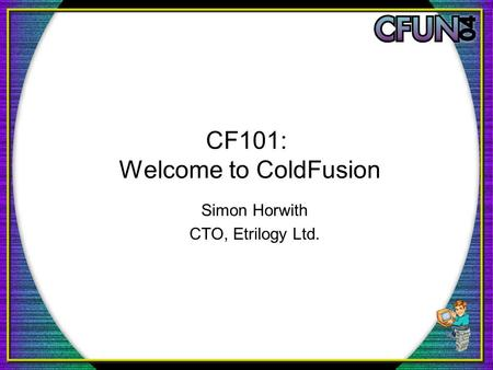 CF101: Welcome to ColdFusion Simon Horwith CTO, Etrilogy Ltd.