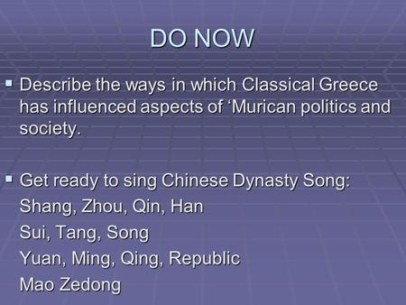 DO NOW  Describe the ways in which Classical Greece has influenced aspects of 'Murican politics and society.  Get ready to sing Chinese Dynasty Song: