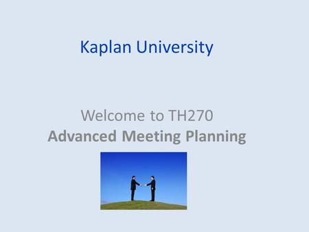 Kaplan University Welcome to TH270 Advanced Meeting Planning.